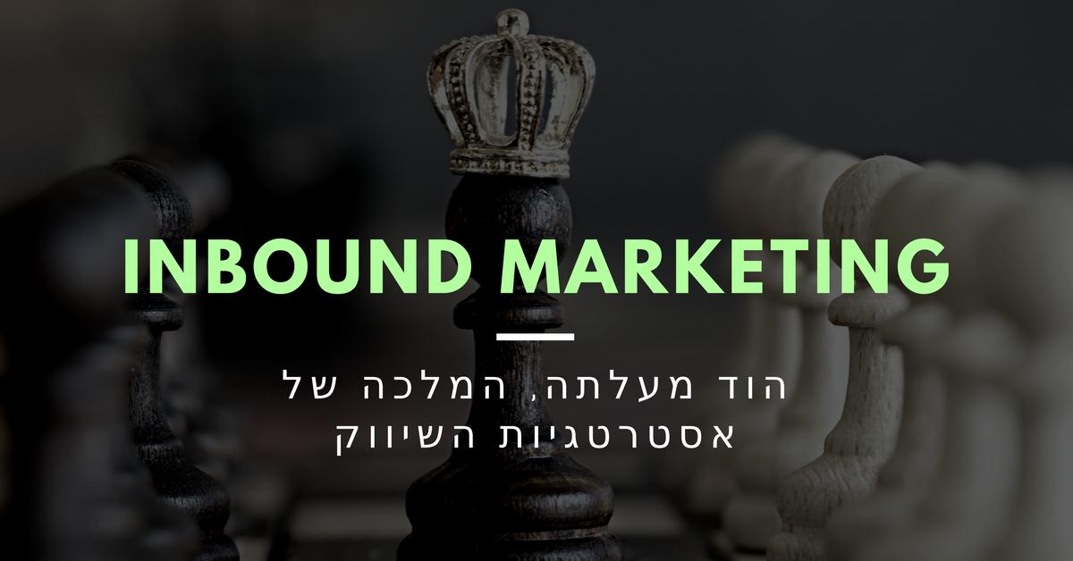 הוד מעלתה ה-Inbound Marketing: מלכת אסטרטגיות השיווק